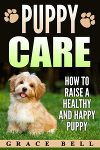 Puppy Care: How to Raise a Healthy and Happy Puppy