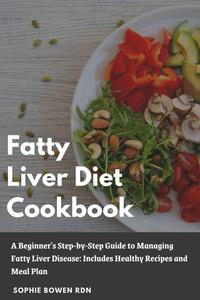 Fatty Liver Diet Cookbook; A Beginner's Step-by-Step Guide to Managing Fatty Liver Disease: Includes Healthy Recipes and Meal Plan
