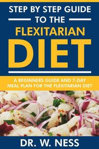 Step by Step Guide to the Flexitarian Diet: Beginners Guide and 7-Day Meal Plan for the Flexitarian Diet