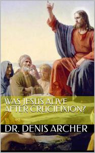 Was Jesus Alive After Crucifixion?