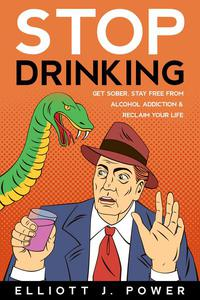 Stop Drinking: get Sober, Stay Free From Alcohol Addiction and Reclaim Your Life
