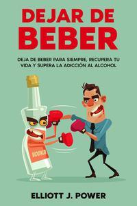 Dejar de Beber: Deja de Beber Para Siempre, Recupera tu Vida y Supera la Adicción al Alcohol