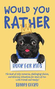 Would You Rather Book for Kids: The Book of Silly Scenarios, Challenging Choices, and Hilarious Situations for Hours of Fun with Friends and Family!