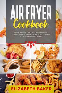 Air Fryer Cookbook: Quick, Healthy and Delicious Recipes. Discover the Ultimate Technology to Cook Your Favorite Fried Food.