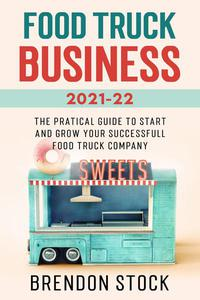Food Truck Business 2021-22: the Pratical Guide to Start and Grow Your Successfull Food Truck Company