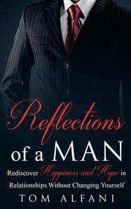 Reflections of a Man: Rediscover Happiness and Hope in Relationships Without Changing Yourself