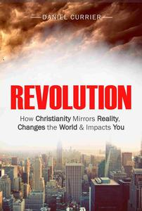 Revolution: How Christianity Mirrors Reality, Changes the World and Impacts You