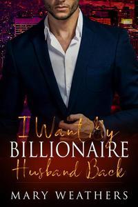 I Want My Billionaire Husband Back: A Billionaire Romance