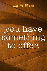 You Have Something To Offer