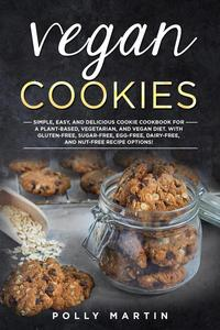 Vegan Cookies: Simple, Easy, and Delicious Cookie Cookbook For A Plant-Based, Vegetarian, and Vegan Diet. With Gluten-Free, Sugar-Free, Egg-Free, Dairy-Free, and Nut-Free Recipe Options!
