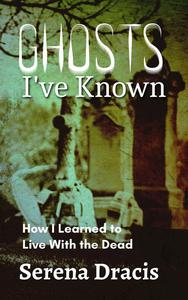Ghosts I've Known: How I Learned to Live With the Dead