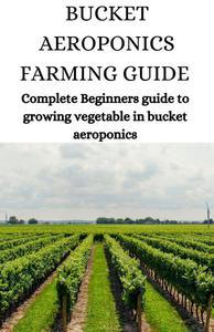 Bucket Aeroponics Farming Guide; Complete Beginners Guide To Growing Vegetable In Bucket Aeroponics