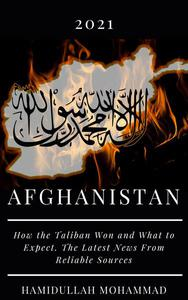 Afgnanistan: 2021 How the Taliban Won and What to Expect. The Latest News From Reliable Sources