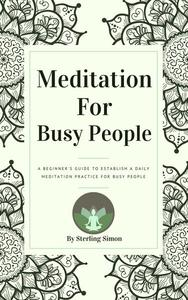 Meditation For Busy People - A Beginner's Guide To Establish A Daily Meditation Practice For Busy People