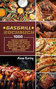 Gasgrill Kochbuch,1000 Tage Die leckersten Grillrezepte für das beste Grillerlebnis mit Familie und Freunden! Fleisch, Fisch, vegetarisch und mehr – Das Grillbuch ... Profis mit Nährwertangaben