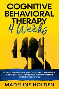 Cognitive Behavioral Therapy in 4 Weeks: How to Overcome Grief, Panic, Fear, Anxiety & Depression.The Life-Changing Workbook to Rewire Your Mind & Master Your Emotions