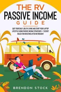 The rv Passive Income Guide: Quit Your Daily Job, rv Living and Start Your Laptop Lifestyle Using Passive Income Strategies + 7 Secret Rules for Investing After Retirement