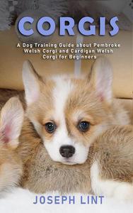 Corgis: A Dog Training Guide about Pembroke Welsh Corgi and Cardigan Welsh Corgi for Beginners