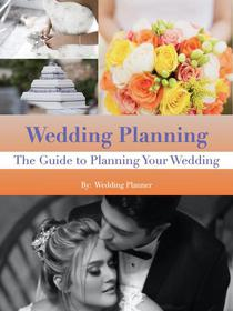 Wedding Planning: The Guide to Planning Your Wedding