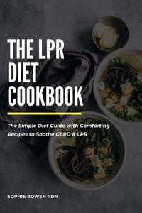 The LPR Diet Cookbook; The Simple Diet Guide with Comforting Recipes to Soothe GERD & LPR