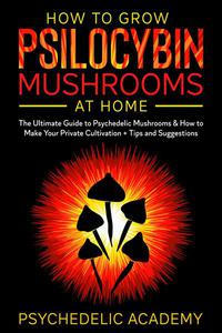 How to Grow Psilocybin Mushrooms at Home: the Ultimate Guide to Psychedelic Mushrooms and how to Make Your Private Cultivation + Tips and Suggestions