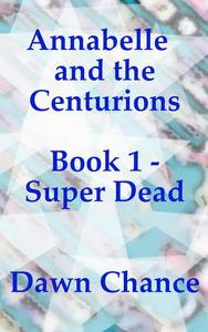 Annabelle and the Centurions Book 1 - Super Dead