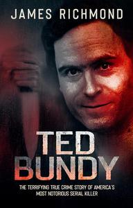 Ted Bundy: The Terrifying True Crime Story of America's Most Notorious Serial Killer