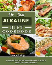 Dr. Sebi Alkaline Diet Cookbook: A Complete Doctor Sebi Diet Guideline with Healthy Recipes to Balance Your PH and Keep Healthy