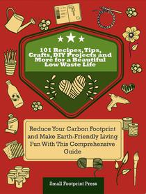 101 Recipes, Tips, Crafts, DIY Projects and More for a Beautiful Low Waste Life: Reduce Your Carbon Footprint and Make Earth-Friendly Living Fun With This Comprehensive Guide