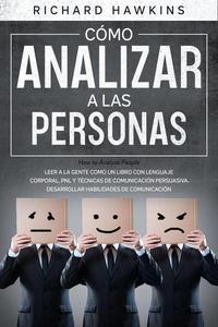 Cómo analizar a las personas [How to Analyze People]: Leer a la gente como un libro con lenguaje corporal, PNL y técnicas de comunicación persuasiva. Desarrollar habilidades de comunicación