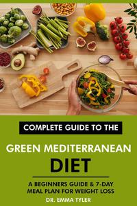 Complete Guide to the Green Mediterranean Diet: A Beginners Guide & 7-Day Meal Plan for Weight Loss