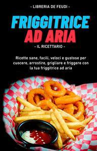 Friggitrice Ad Aria, Il Ricettario: Ricette sane, facili, veloci e gustose per cuocere, arrostire, grigliare e friggere con la tua friggitrice ad aria