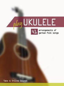 Play Ukulele - 41 arrangements of german Folk songs - Tabs & Online Sounds