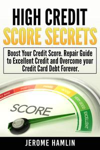 High Credit Score Secrets: Boost Your Credit Score. Repair Guide to Excellent Credit and Overcome your Credit Card Debt Forever