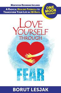 Love Yourself Through Fear: One Moon Present, A Radical Healing Formula to Transform Your Life in 28 Days