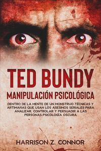 Ted Bundy - Manipulación Psicológica - Dentro de la Mente de un Monstruo. Técnicas y Artimañas que usan los Asesinos Seriales para Analizar, Controlar y Persuadir a las personas. Psicología Oscura.