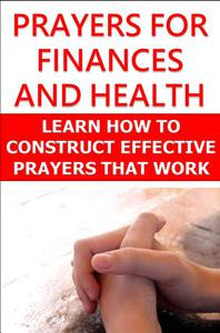Prayers For Finances and Health: Learn How to Construct Effective Prayers That Work