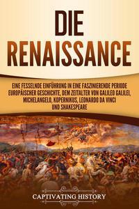 Die Renaissance: Eine fesselnde Einführung in eine faszinierende Periode europäischer Geschichte, dem Zeitalter von Galileo Galilei, Michelangelo, Kopernikus, Leonardo da Vinci und Shakespeare