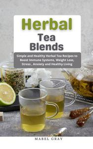 Herbal Tea Blends: Simple and Healthy Herbal Tea Recipes to Boost Immune Systems, Weight Loss, Stress , Anxiety and Healthy Living