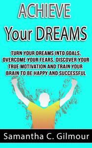 Achieve Your Dreams: Turn Your Dreams Into Goals, Overcome Your Fears, Discover Your True Motivation And Train Your Brain To Be Happy And Successful