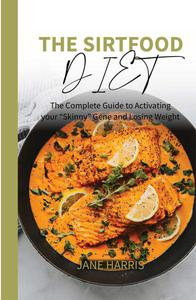 """The Sirtfood Diet: The Complete Guide to Activating your """"Skinny"""" Gene and Losing Weight."""