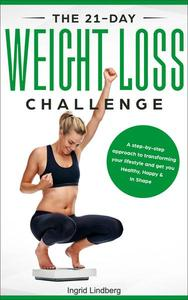 The 21-Day Weight Loss Challenge: a Deep and No BS Step-by-Step Approach to Transforming Your Lifestyle and Get You Healthy, Happy & In Shape