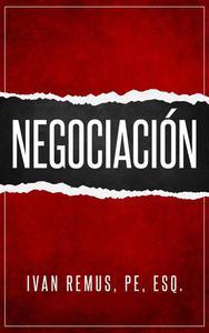 Negociación: Una Guía Completa de Gerencia y Liderazgo de Cómo Negociar, Como Elemento Clave para Alcanzar el Éxito (Spanish Edition)
