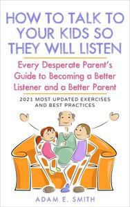 How to Talk to Your Kids so They Will Listen: Every Desperate Parent's Guide to  Becoming a Better Listener and a Better Parent