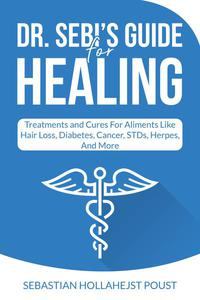 Dr. Sebi's Guide for Healing : Treatments and Cures for Aliments Like Hair Loss, Diabetes, Cancer, STDs, Herpes, And More