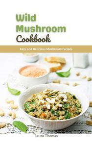 Wild Mushroom Cookbook: Easy and Delicious Mushroom Recipes