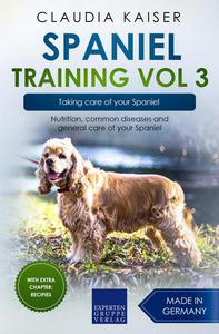 Spaniel Training Vol 3 – Taking care of your Spaniel: Nutrition, common diseases and general care of your Spaniel
