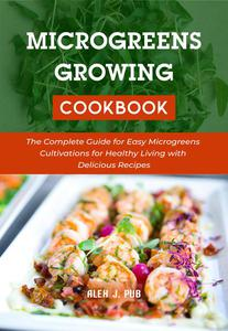 Microgeens Growing Cookbook: The Complete Guide for Easy Microgreens Cultivations for Healthy Living with Delicious Recipes