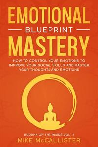 Emotional Mastery Blueprint: How To Control Your Emotions To Improve Your Social Skills And Create A Prosperous, Empowered, And Thriving Life For Yourself
