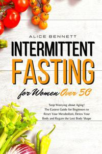 Intermittent Fasting for Women over 50: Stop Worrying about Aging! The Easiest Guide for Beginners to Reset Your Metabolism, Detox Your Body and Regain the Lost Body Shape